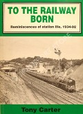To The Railway Born - Reminiscences of station life, 1934-92 by CARTER, Tony