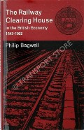 The Railway Clearing House in the British Economy 1842 - 1922 by BAGWELL, Philip