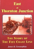 East of Thornton Junction - The Story of the Fife Coast Line by CORSTORPHINE, James K.
