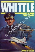 Whittle - The True Story / Genesis of the Jet - Frank Whittle and the Invention of the Jet Engine by GOLLEY, John