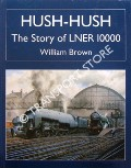Hush-Hush - The Story of LNER 10000 by BROWN, William