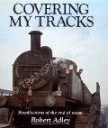 Covering My Tracks - Recollections of the end of steam by ADLEY, Robert