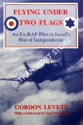 Flying Under Two Flags - An Ex-RAF Pilot in Israel's War of Independence by LEVETT, Gordon