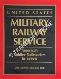 United States Military Railway Service - America's Soldier-Railroaders in WWII by DeNEVI, Don & HALL, Bob