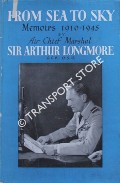 From Sea to Sky: 1910 - 1945 by LONGMORE, Air Chief Marshal Sir Arthur