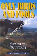 Only Birds and Fools - Flight Engineer, Avro Lancaster, World War II by ASHTON, J. Norman