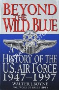 Beyond the Wild Blue - A History of the United States Air Force  1947 - 1997 by BOYNE, Walter J.