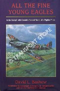 All The Fine Young Eagles - In the Cockpit with Canada's Second World War Fighter Pilots by BASHOW, David L.