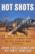 Hot Shots - An Oral History of the Air Force Combat Pilots of the Korean War by CHANCEY, Jennie Ethell & FORSTCHEN, William B. (eds.)