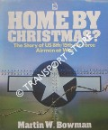 Home By Christmas - The Story of US 8th/15th Air Force Airmen at War by BOWMAN, Martin W.