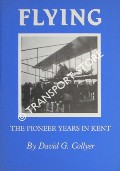 Flying - The Pioneer Years in Kent by COLLYER, David G.