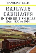 Railway Carriages in the British Isles from 1830 to 1914  by ELLIS, Hamilton