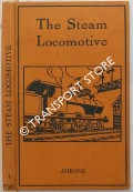 The Steam Railway Locomotive - Explaining the Component Parts and Method of Working of Modern Steam Railway Locomotives by AHRONS, E.L.
