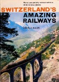 Switzerland's Amazing Railways  by ALLEN, Cecil J.