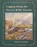 Logging Along the Denver & Rio Grande - Narrow Gauge Logging Railroads of Southwestern Colorado and Northern New Mexico by CHAPPELL, Gordon S.