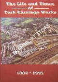 Book cover of The Life and Times of York Carriage Works 1884 - 1995 by MYLER, Chris