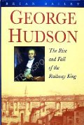 George Hudson - The Rise and Fall of the Railway King by BAILEY, Brian