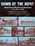 Book cover of Down at the Depot - American Railroad Stations from 1831 to 1920 by ALEXANDER, Edwin P.