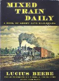 Mixed Train Daily - A Book of Short-line Railroads by BEEBE, Lucius