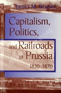 Capitalism, Politics and Railroads in Prussia 1830-1870  by BROPHY, James M.