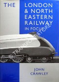 The London & North Eastern Railway in Focus  by CRAWLEY, John