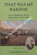 That Was My Railway: From Ploughman's Kid to Railway Boss, 1922-1969 by HICK, Frank L.