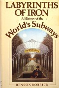Labyrinths of Iron - A History of the World's Subways by BOBRICK, Benson